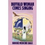 Buffalo Woman Comes Singing; The Spirit Song of a Rainbow Medicine Woman by Brook Medicine Eagle